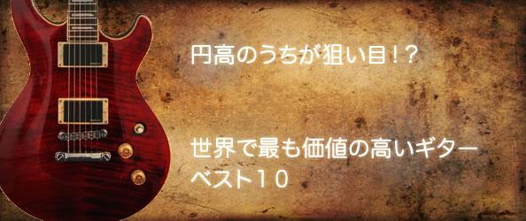 円高のうちが狙い目!?世界で最も価値の高いギターベスト10